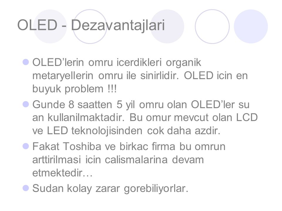 OLED - Dezavantajlari OLED'lerin omru icerdikleri organik metaryellerin omru ile sinirlidir.