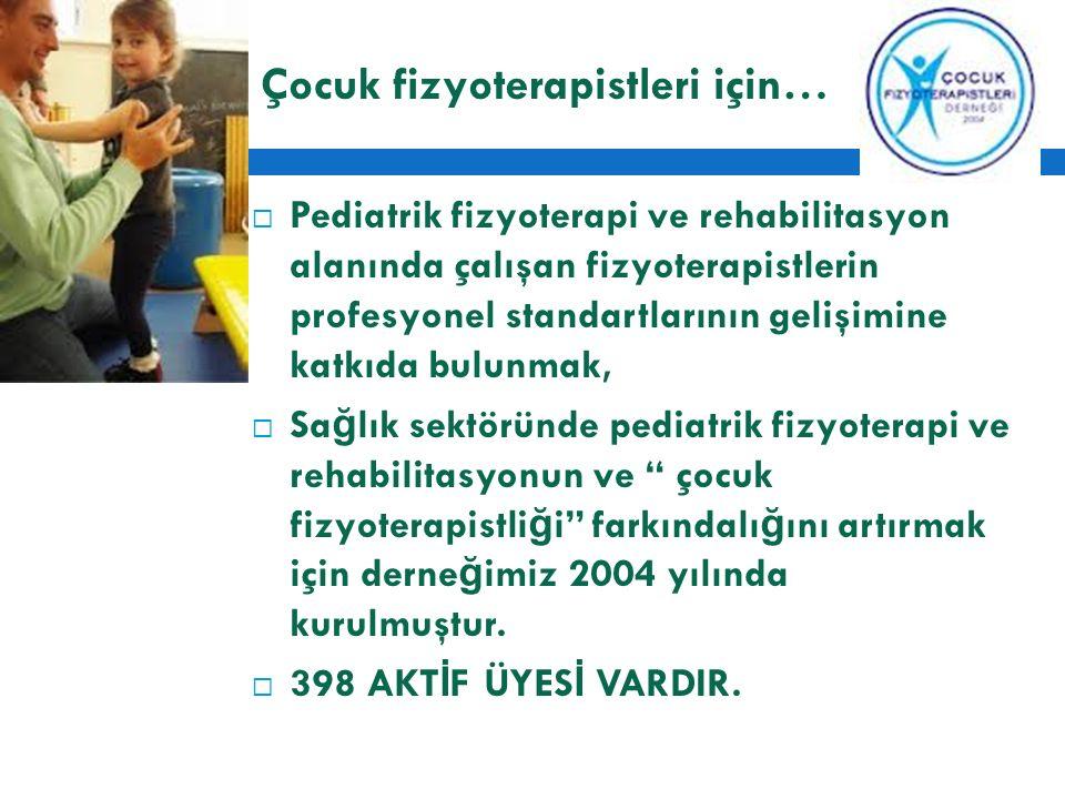 Çocuk fizyoterapistleri için…  Pediatrik fizyoterapi ve rehabilitasyon alanında çalışan fizyoterapistlerin profesyonel standartlarının gelişimine katkıda bulunmak,  Sa ğ lık sektöründe pediatrik fizyoterapi ve rehabilitasyonun ve çocuk fizyoterapistli ğ i farkındalı ğ ını artırmak için derne ğ imiz 2004 yılında kurulmuştur.