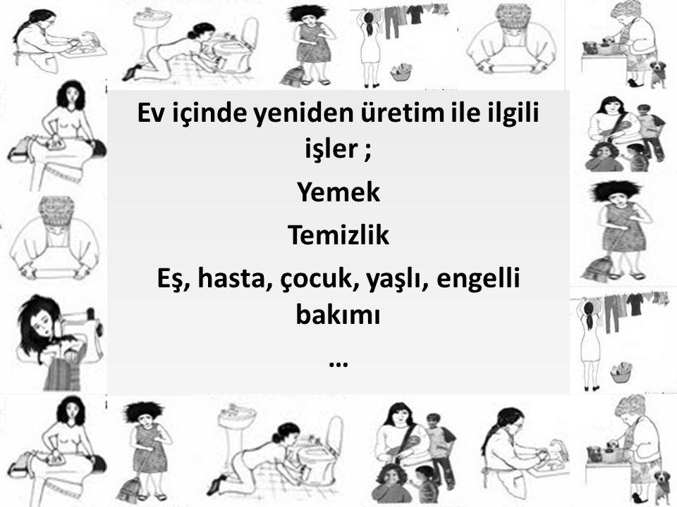 Ev içinde yeniden üretim ile ilgili işler ; Yemek Temizlik Eş, hasta, çocuk, yaşlı, engelli bakımı …