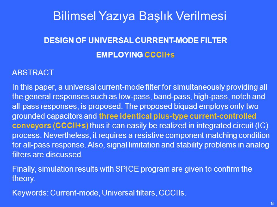 15 DESIGN OF UNIVERSAL CURRENT-MODE FILTER EMPLOYING CCCII+s Bilimsel Yazıya Başlık Verilmesi ABSTRACT In this paper, a universal current-mode filter for simultaneously providing all the general responses such as low-pass, band-pass, high-pass, notch and all-pass responses, is proposed.