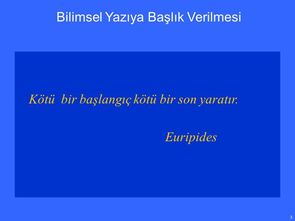 3 Bilimsel Yazıya Başlık Verilmesi Kötü bir başlangıç kötü bir son yaratır. Euripides