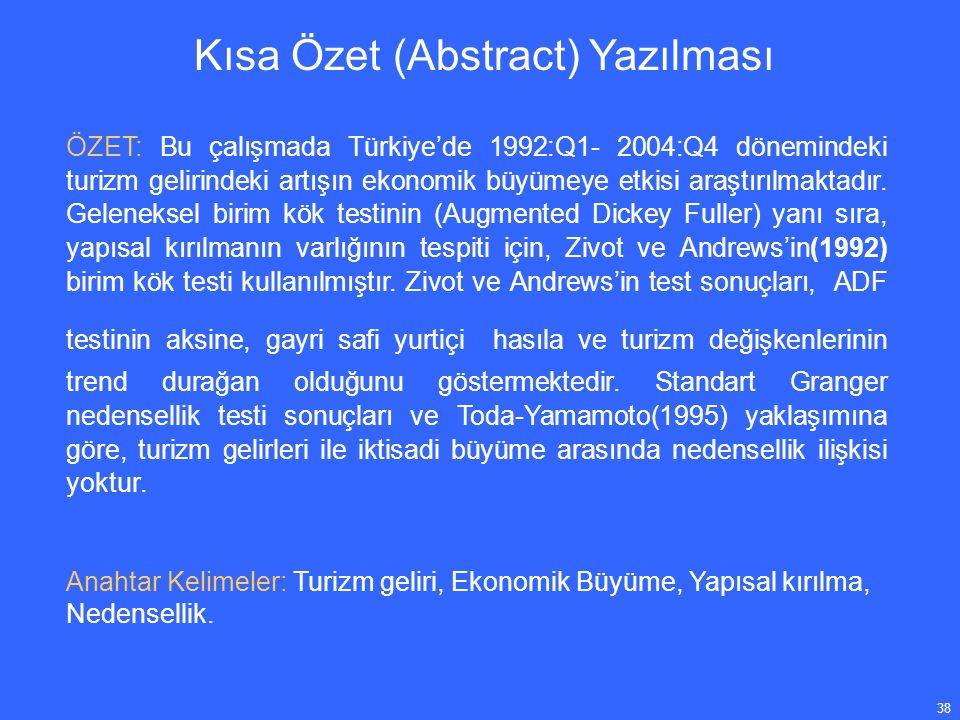 38 Kısa Özet (Abstract) Yazılması ÖZET: Bu çalışmada Türkiye'de 1992:Q1- 2004:Q4 dönemindeki turizm gelirindeki artışın ekonomik büyümeye etkisi araştırılmaktadır.