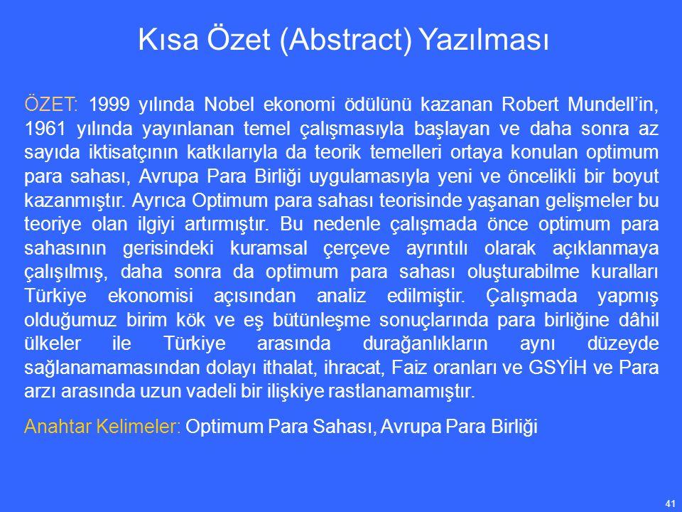 41 Kısa Özet (Abstract) Yazılması ÖZET: 1999 yılında Nobel ekonomi ödülünü kazanan Robert Mundell'in, 1961 yılında yayınlanan temel çalışmasıyla başlayan ve daha sonra az sayıda iktisatçının katkılarıyla da teorik temelleri ortaya konulan optimum para sahası, Avrupa Para Birliği uygulamasıyla yeni ve öncelikli bir boyut kazanmıştır.