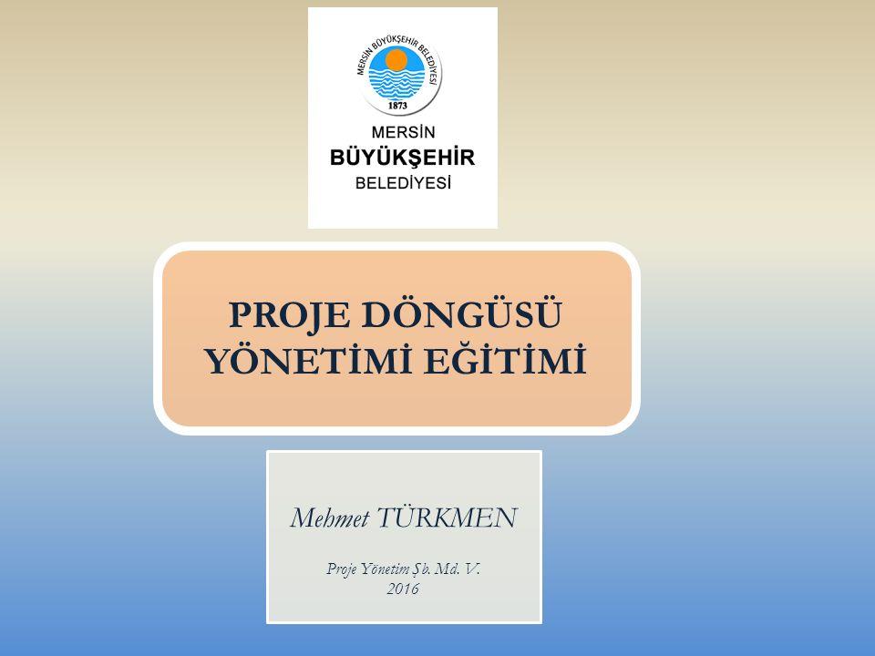 PROJE DÖNGÜSÜ YÖNETİMİ EĞİTİMİ Mehmet TÜRKMEN Proje Yönetim Şb. Md. V. 2016