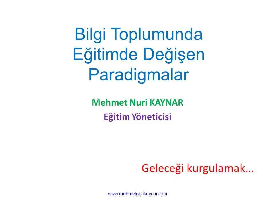 www.mehmetnurikaynar.com Bilgi Toplumunda Eğitimde Değişen Paradigmalar Mehmet Nuri KAYNAR Eğitim Yöneticisi Geleceği kurgulamak…