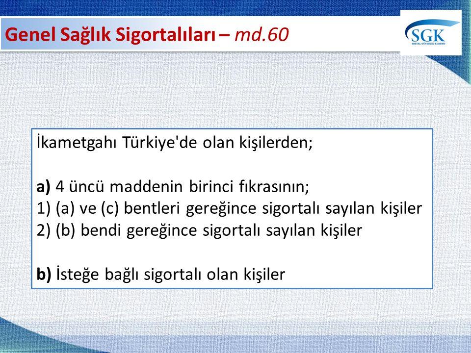 İkametgahı Türkiye de olan kişilerden; a) 4 üncü maddenin birinci fıkrasının; 1) (a) ve (c) bentleri gereğince sigortalı sayılan kişiler 2) (b) bendi gereğince sigortalı sayılan kişiler b) İsteğe bağlı sigortalı olan kişiler
