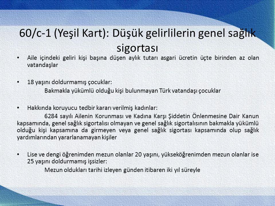 60/c-1 (Yeşil Kart): Düşük gelirlilerin genel sağlık sigortası Aile içindeki geliri kişi başına düşen aylık tutarı asgari ücretin üçte birinden az olan vatandaşlar 18 yaşını doldurmamış çocuklar: Bakmakla yükümlü olduğu kişi bulunmayan Türk vatandaşı çocuklar Hakkında koruyucu tedbir kararı verilmiş kadınlar: 6284 sayılı Ailenin Korunması ve Kadına Karşı Şiddetin Önlenmesine Dair Kanun kapsamında, genel sağlık sigortalısı olmayan ve genel sağlık sigortalısının bakmakla yükümlü olduğu kişi kapsamına da girmeyen veya genel sağlık sigortası kapsamında olup sağlık yardımlarından yararlanamayan kişiler Lise ve dengi öğrenimden mezun olanlar 20 yaşını, yükseköğrenimden mezun olanlar ise 25 yaşını doldurmamış işsizler: Mezun oldukları tarihi izleyen günden itibaren iki yıl süreyle