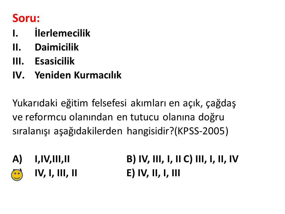 Soru: I.İlerlemecilik II.Daimicilik III.Esasicilik IV.Yeniden Kurmacılık Yukarıdaki eğitim felsefesi akımları en açık, çağdaş ve reformcu olanından en tutucu olanına doğru sıralanışı aşağıdakilerden hangisidir?(KPSS-2005) A)I,IV,III,IIB) IV, III, I, IIC) III, I, II, IV D)IV, I, III, IIE) IV, II, I, III