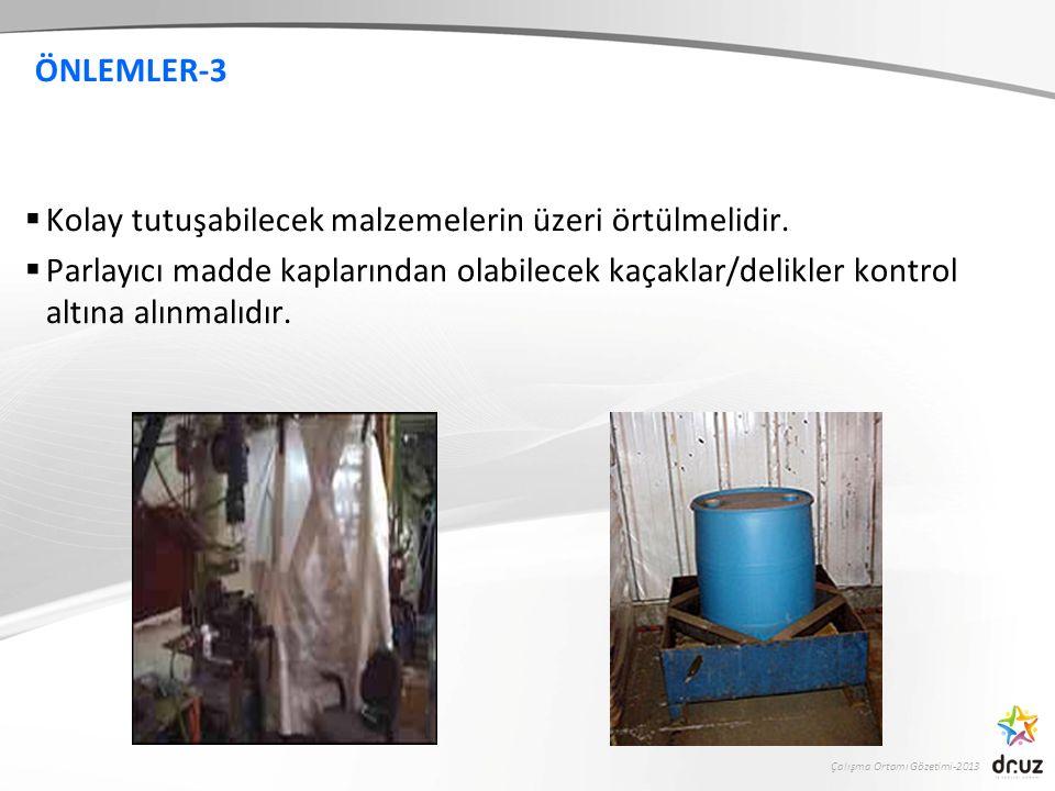 Çalışma Ortamı Gözetimi-2013 ÖNLEMLER-3  Kolay tutuşabilecek malzemelerin üzeri örtülmelidir.  Parlayıcı madde kaplarından olabilecek kaçaklar/delik