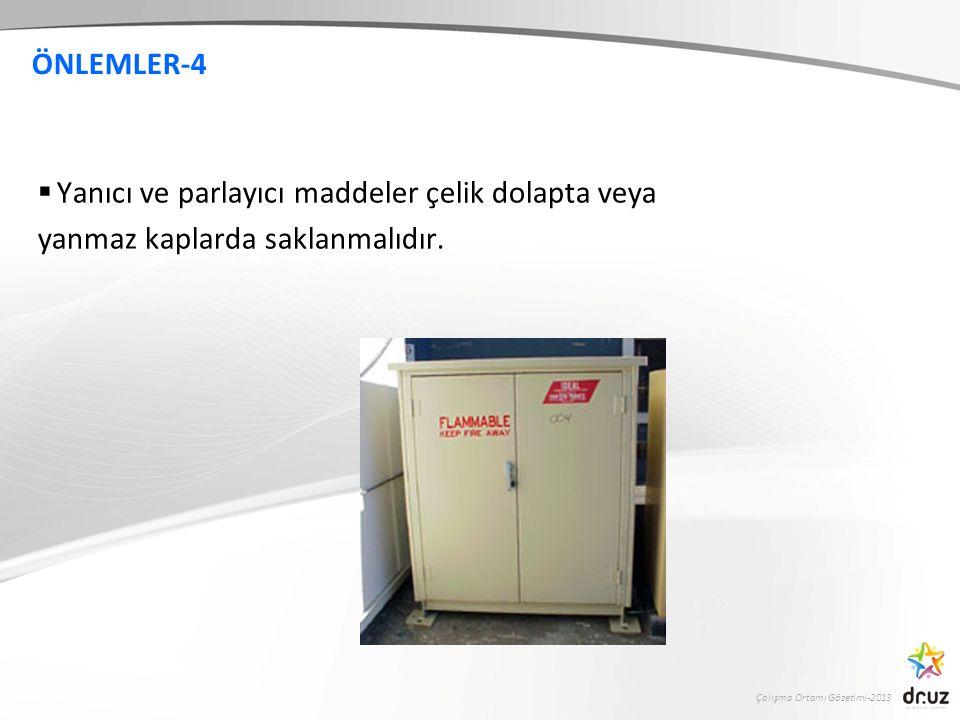 Çalışma Ortamı Gözetimi-2013 ÖNLEMLER-4  Yanıcı ve parlayıcı maddeler çelik dolapta veya yanmaz kaplarda saklanmalıdır.