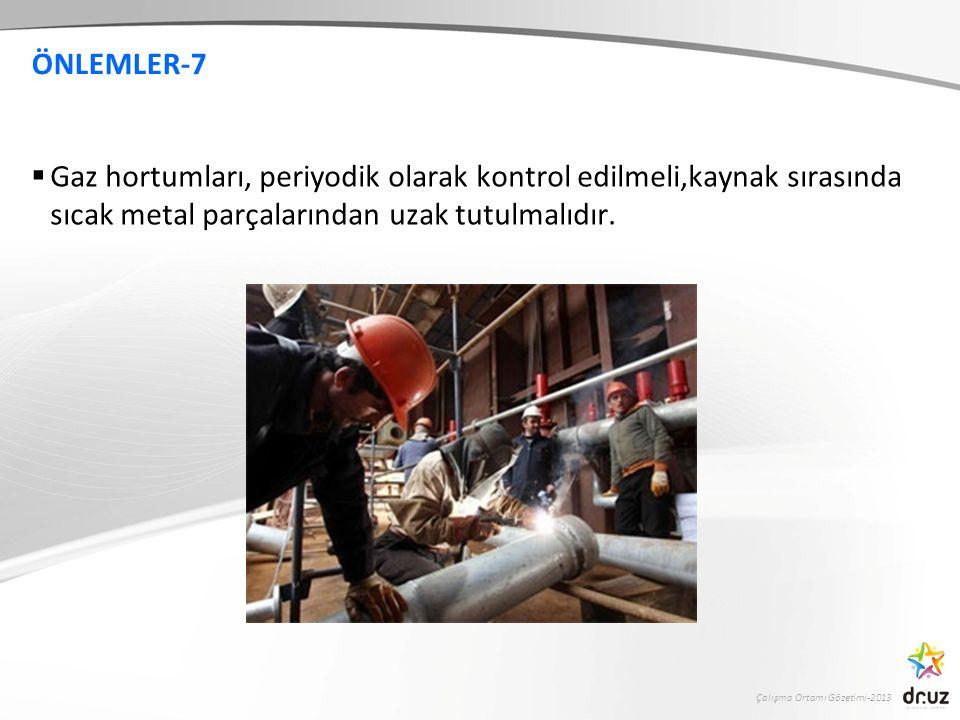 Çalışma Ortamı Gözetimi-2013 ÖNLEMLER-7  Gaz hortumları, periyodik olarak kontrol edilmeli,kaynak sırasında sıcak metal parçalarından uzak tutulmalıd