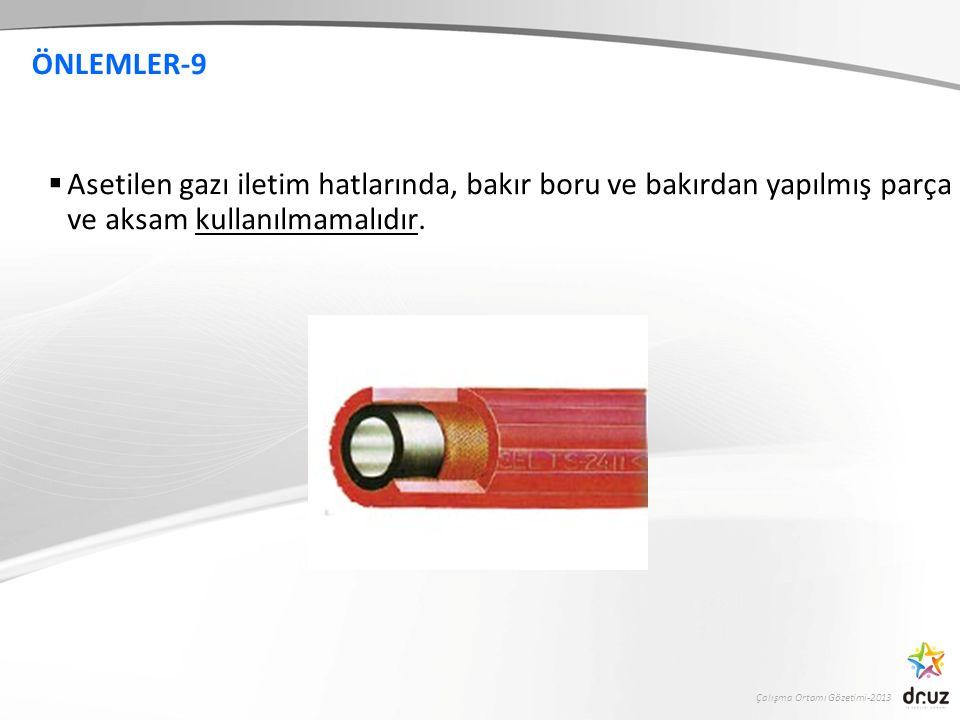 Çalışma Ortamı Gözetimi-2013 ÖNLEMLER-9  Asetilen gazı iletim hatlarında, bakır boru ve bakırdan yapılmış parça ve aksam kullanılmamalıdır.