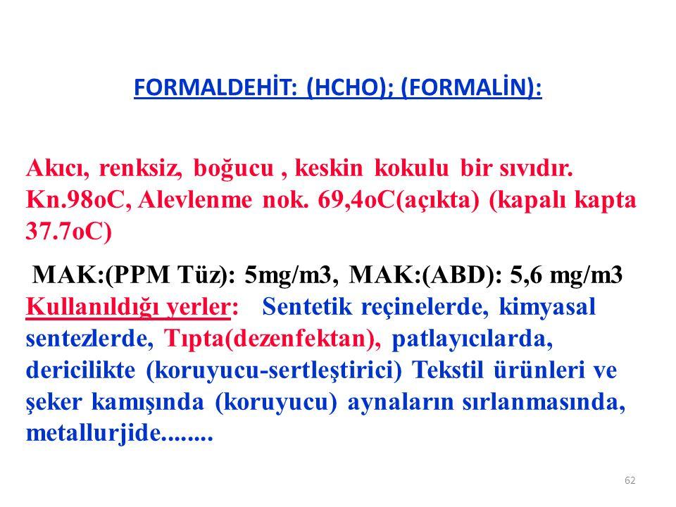 FORMALDEHİT: (HCHO); (FORMALİN): 62 Akıcı, renksiz, boğucu, keskin kokulu bir sıvıdır. Kn.98oC, Alevlenme nok. 69,4oC(açıkta) (kapalı kapta 37.7oC) MA