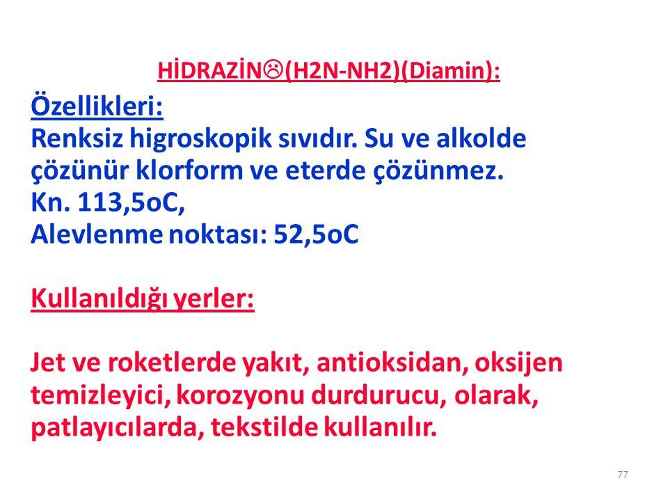 HİDRAZİN  (H2N-NH2)(Diamin): 77 Özellikleri: Renksiz higroskopik sıvıdır. Su ve alkolde çözünür klorform ve eterde çözünmez. Kn. 113,5oC, Alevlenme n