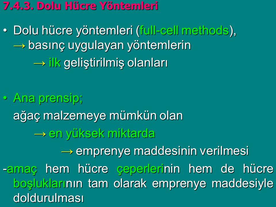 Dolu hücre yöntemleri (full-cell methods), → basınç uygulayan yöntemlerinDolu hücre yöntemleri (full-cell methods), → basınç uygulayan yöntemlerin → ilk geliştirilmiş olanları → ilk geliştirilmiş olanları Ana prensip;Ana prensip; ağaç malzemeye mümkün olan → en yüksek miktarda → en yüksek miktarda → emprenye maddesinin verilmesi → emprenye maddesinin verilmesi -amaç hem hücre çeperlerinin hem de hücre boşluklarının tam olarak emprenye maddesiyle doldurulması 7.4.3.