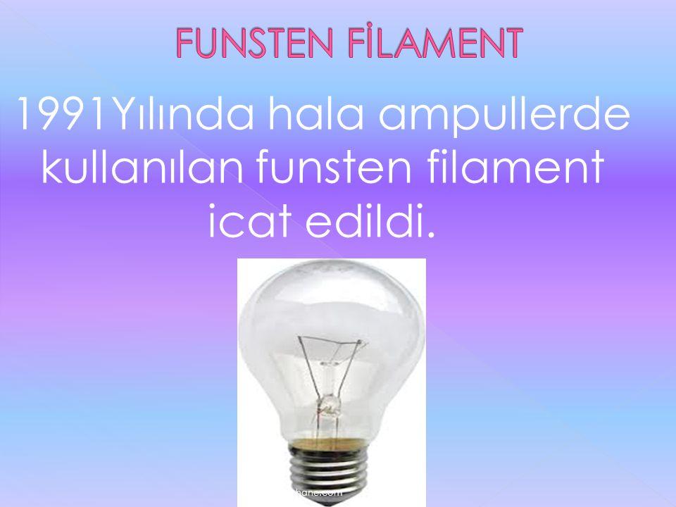 1991Yılında hala ampullerde kullanılan funsten filament icat edildi. www.egitimhane.com