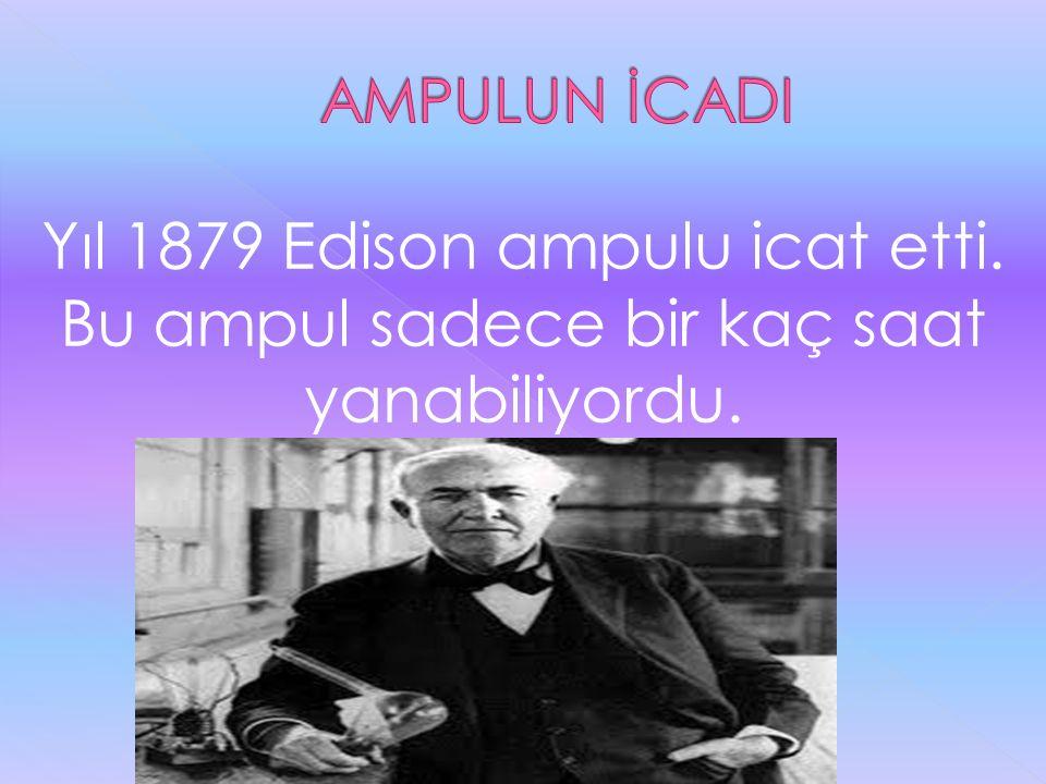 Yıl 1879 Edison ampulu icat etti. Bu ampul sadece bir kaç saat yanabiliyordu.