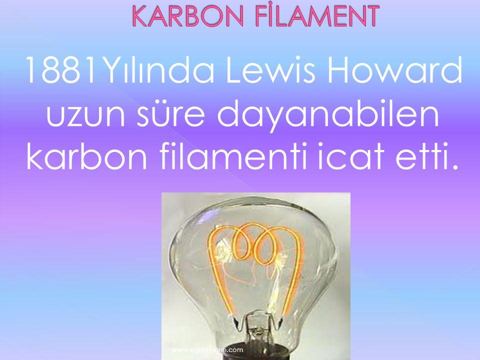 1881Yılında Lewis Howard uzun süre dayanabilen karbon filamenti icat etti. www.egitimhane.com