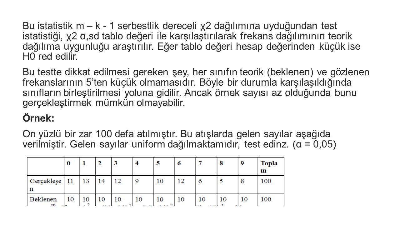 Bu istatistik m – k - 1 serbestlik dereceli χ2 dağılımına uyduğundan test istatistiği, χ2 α,sd tablo değeri ile karşılaştırılarak frekans dağılımının