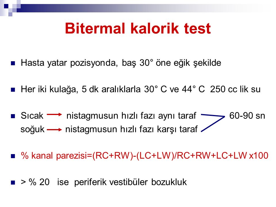 Bitermal kalorik test Hasta yatar pozisyonda, baş 30° öne eğik şekilde Her iki kulağa, 5 dk aralıklarla 30° C ve 44° C 250 cc lik su Sıcak nistagmusun