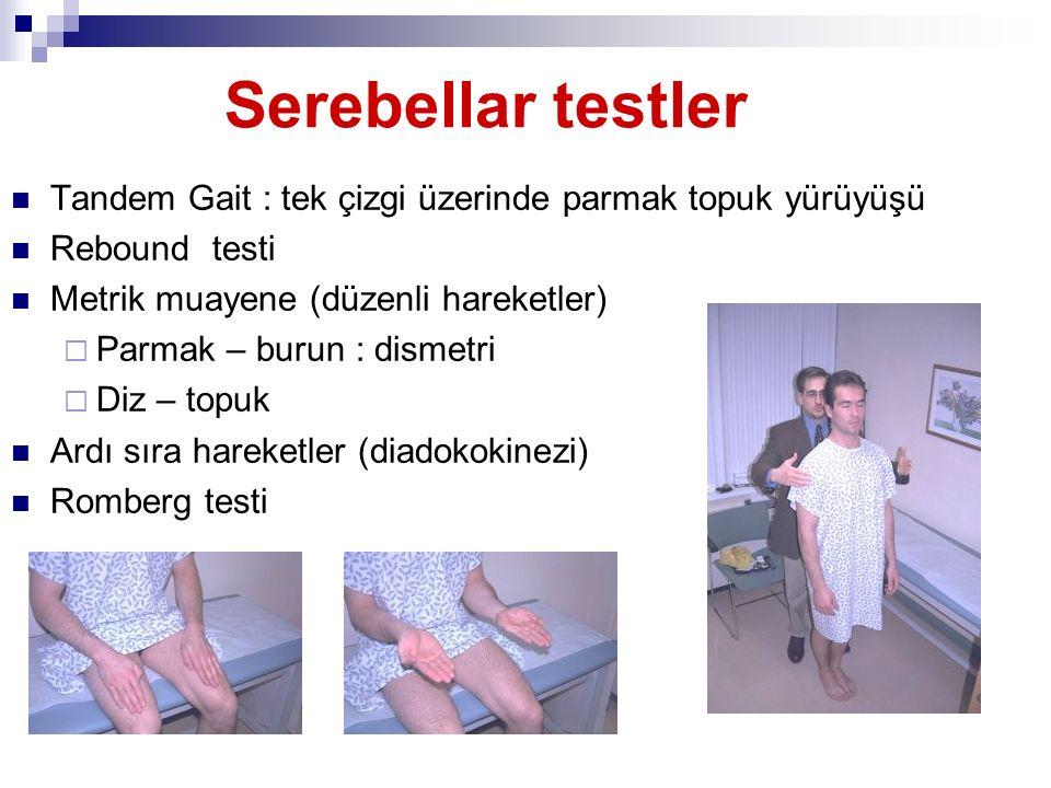 Serebellar testler Tandem Gait : tek çizgi üzerinde parmak topuk yürüyüşü Rebound testi Metrik muayene (düzenli hareketler)  Parmak – burun : dismetr