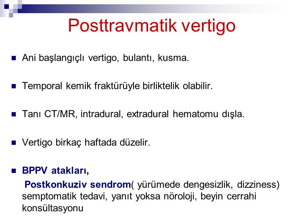 Posttravmatik vertigo Ani başlangıçlı vertigo, bulantı, kusma. Temporal kemik fraktürüyle birliktelik olabilir. Tanı CT/MR, intradural, extradural hem