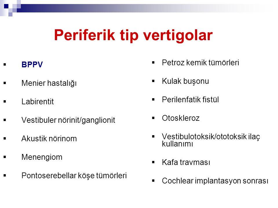 Periferik tip vertigolar  BPPV  Menier hastalığı  Labirentit  Vestibuler nörinit/ganglionit  Akustik nörinom  Menengiom  Pontoserebellar köşe t
