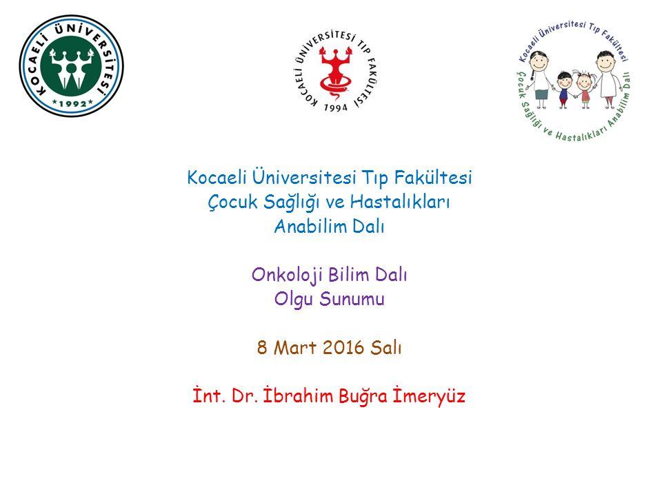 Kocaeli Üniversitesi Tıp Fakültesi Çocuk Sağlığı ve Hastalıkları Anabilim Dalı Onkoloji Bilim Dalı Olgu Sunumu 8 Mart 2016 Salı İnt.