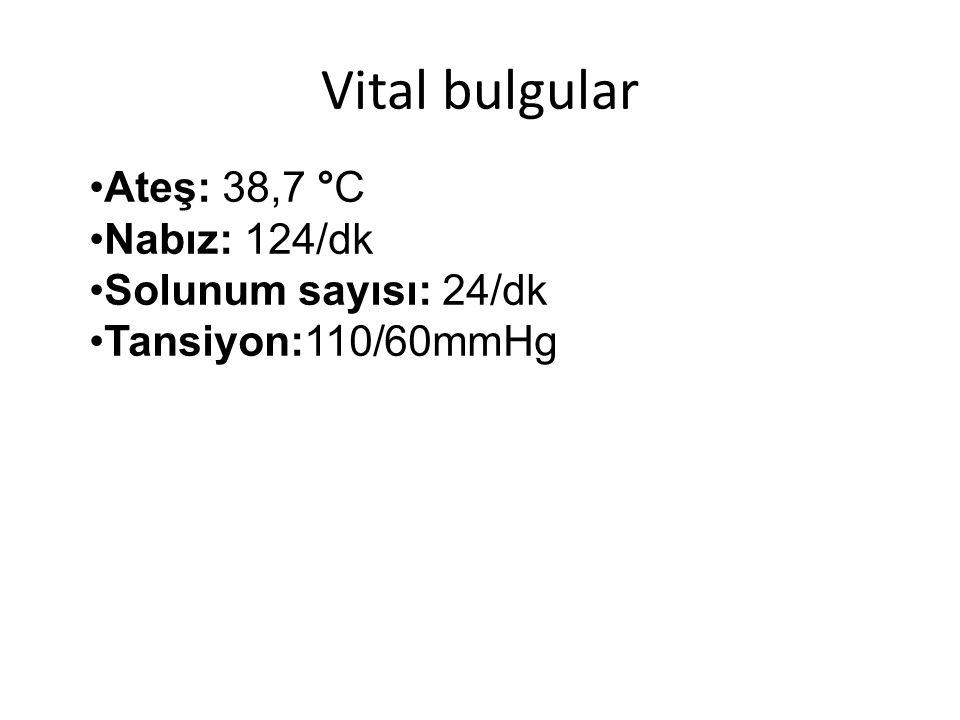 Vital bulgular Ateş: 38,7 °C Nabız: 124/dk Solunum sayısı: 24/dk Tansiyon:110/60mmHg