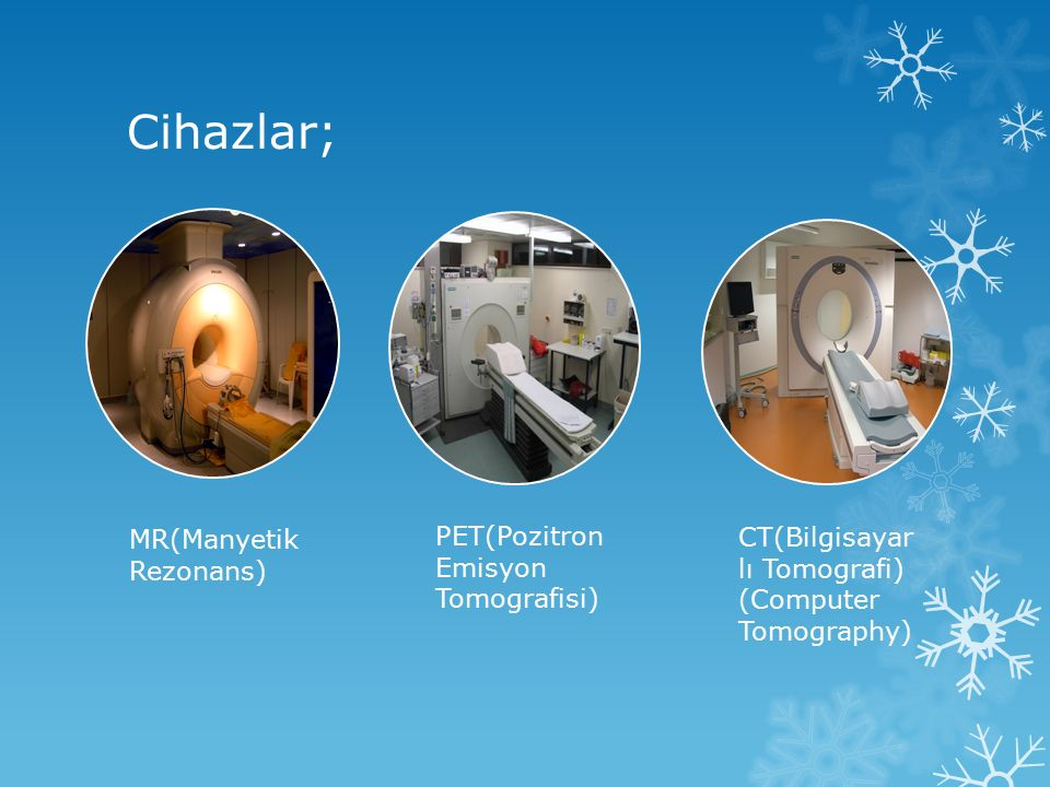 Cihazlar; MR(Manyetik Rezonans) PET(Pozitron Emisyon Tomografisi) CT(Bilgisayar lı Tomografi) (Computer Tomography)