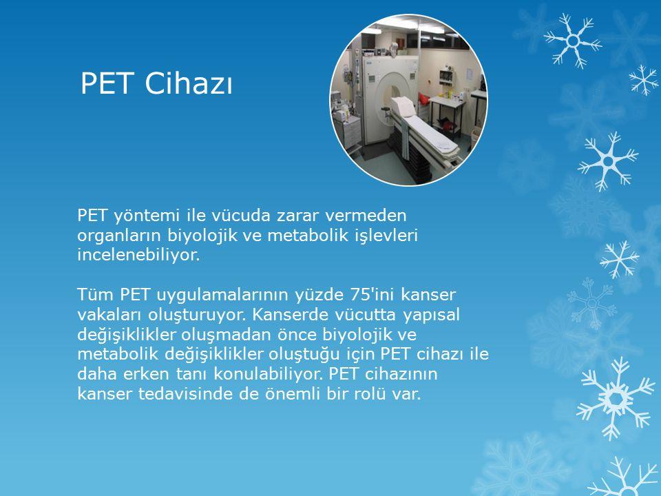 PET Cihazı PET yöntemi ile vücuda zarar vermeden organların biyolojik ve metabolik işlevleri incelenebiliyor. Tüm PET uygulamalarının yüzde 75'ini kan