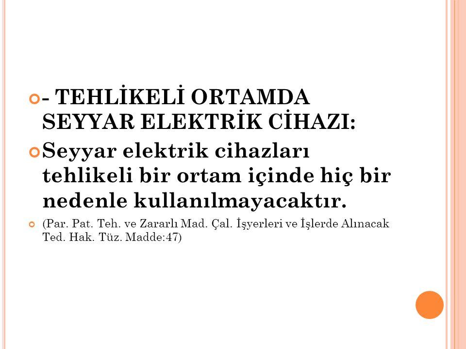 - TEHLİKELİ ORTAMDA SEYYAR ELEKTRİK CİHAZI: Seyyar elektrik cihazları tehlikeli bir ortam içinde hiç bir nedenle kullanılmayacaktır.