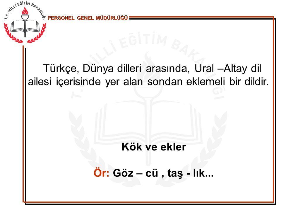 PERSONEL GENEL MÜDÜRLÜĞÜ Türkçe, Dünya dilleri arasında, Ural –Altay dil ailesi içerisinde yer alan sondan eklemeli bir dildir. Kök ve ekler Ör: Göz –