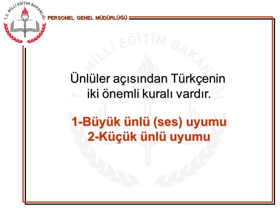 PERSONEL GENEL MÜDÜRLÜĞÜ Ünlüler açısından Türkçenin iki önemli kuralı vardır. 1-Büyük ünlü (ses) uyumu 2-Küçük ünlü uyumu