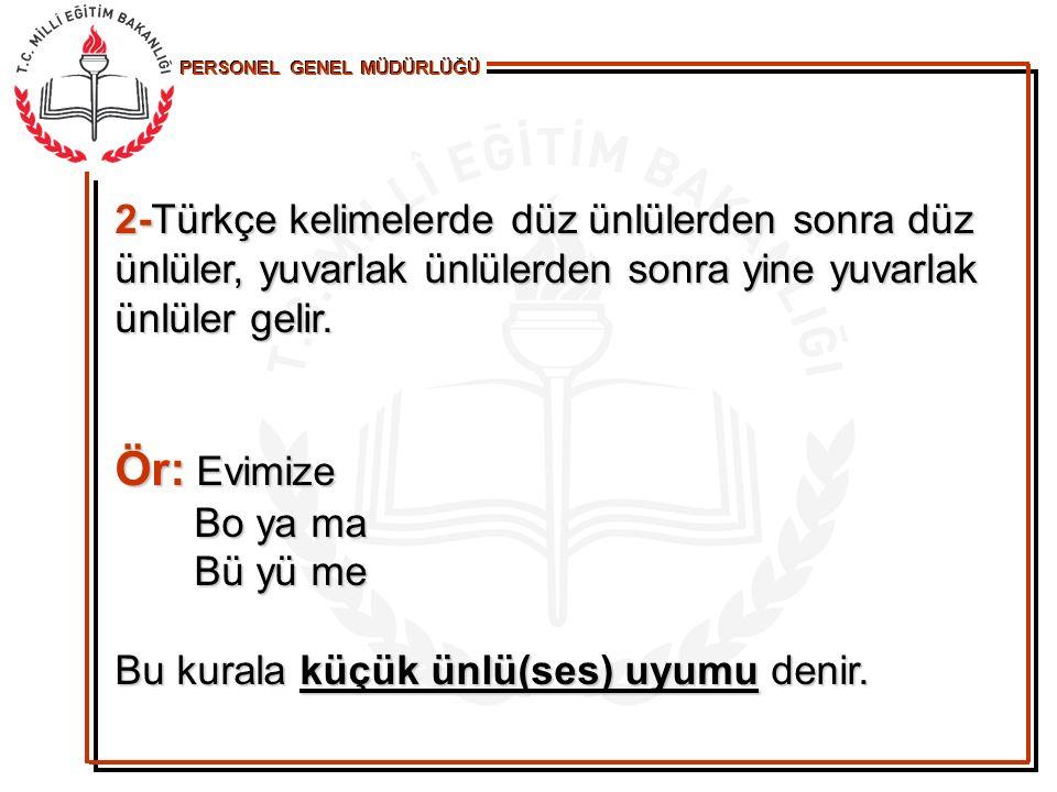 PERSONEL GENEL MÜDÜRLÜĞÜ 2-Türkçe kelimelerde düz ünlülerden sonra düz ünlüler, yuvarlak ünlülerden sonra yine yuvarlak ünlüler gelir. Ör: Evimize Bo