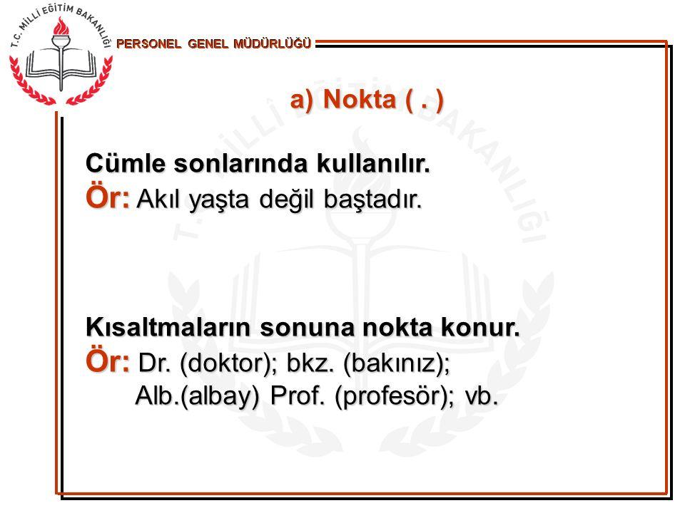 a) N okta (. ) Cümle sonlarında kullanılır. Ör: Akıl yaşta değil baştadır. Kısaltmaların sonuna nokta konur. Ör: Dr. (doktor); bkz. (bakınız); Alb.(al