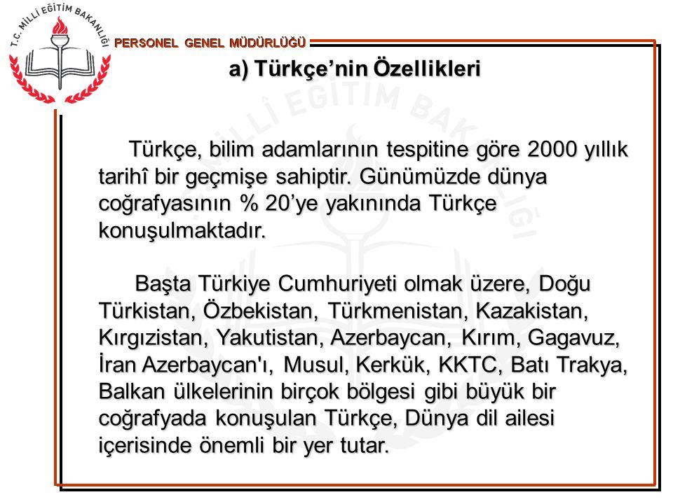 PERSONEL GENEL MÜDÜRLÜĞÜ a)Türkçe'nin Özellikleri Türkçe, bilim adamlarının tespitine göre 2000 yıllık tarihî bir geçmişe sahiptir. Günümüzde dünya co