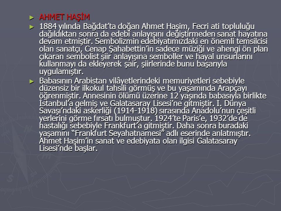 ► 1884 yılında Bağdat'ta doğan Ahmet Haşim, Fecri ati topluluğu dağıldıktan sonra da edebî anlayışını değiştirmeden sanat hayatına devam etmiştir. Sem