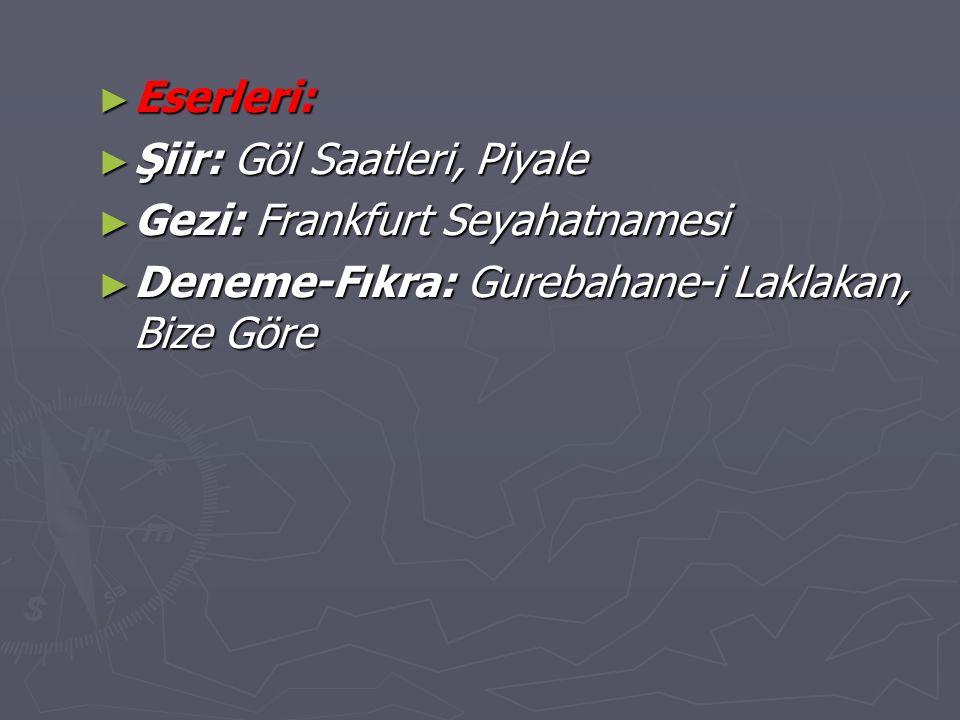► Eserleri: ► Şiir: Göl Saatleri, Piyale ► Gezi: Frankfurt Seyahatnamesi ► Deneme-Fıkra: Gurebahane-i Laklakan, Bize Göre