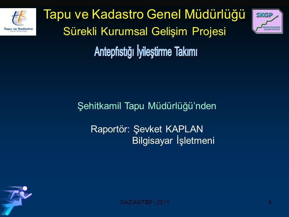 GAZİANTEP - 20115 Şehitkamil Tapu Müdürlüğü'nden Raportör: Şevket KAPLAN Bilgisayar İşletmeni Tapu ve Kadastro Genel Müdürlüğü Sürekli Kurumsal Gelişim Projesi