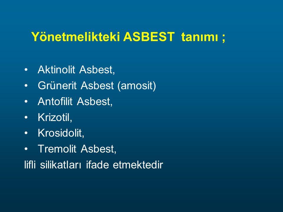Yönetmelikteki ASBEST tanımı ; Aktinolit Asbest, Grünerit Asbest (amosit) Antofilit Asbest, Krizotil, Krosidolit, Tremolit Asbest, lifli silikatları i