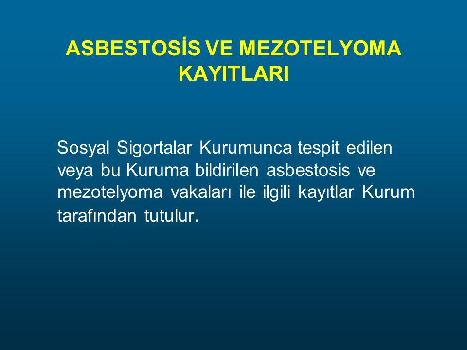 ASBESTOSİS VE MEZOTELYOMA KAYITLARI Sosyal Sigortalar Kurumunca tespit edilen veya bu Kuruma bildirilen asbestosis ve mezotelyoma vakaları ile ilgili kayıtlar Kurum tarafından tutulur.