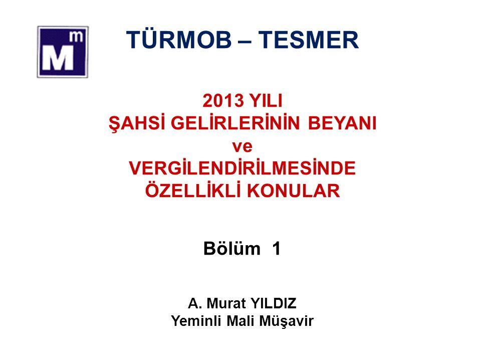 TÜRMOB – TESMER 2013 YILI ŞAHSİ GELİRLERİNİN BEYANI ve VERGİLENDİRİLMESİNDE ÖZELLİKLİ KONULAR Bölüm 1 A.
