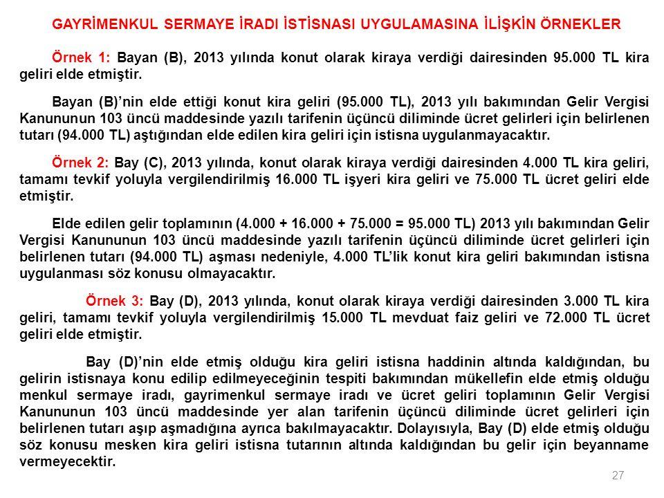 27 GAYRİMENKUL SERMAYE İRADI İSTİSNASI UYGULAMASINA İLİŞKİN ÖRNEKLER Örnek 1: Bayan (B), 2013 yılında konut olarak kiraya verdiği dairesinden 95.000 TL kira geliri elde etmiştir.