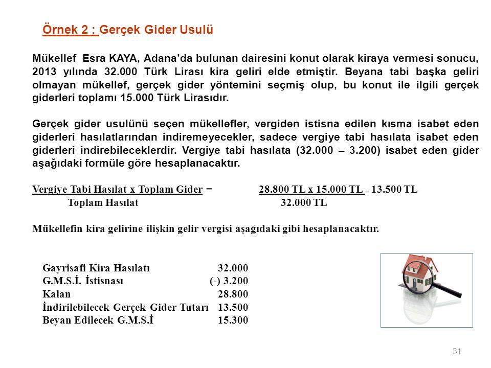 31 Örnek 2 : Gerçek Gider Usulü Mükellef Esra KAYA, Adana'da bulunan dairesini konut olarak kiraya vermesi sonucu, 2013 yılında 32.000 Türk Lirası kira geliri elde etmiştir.