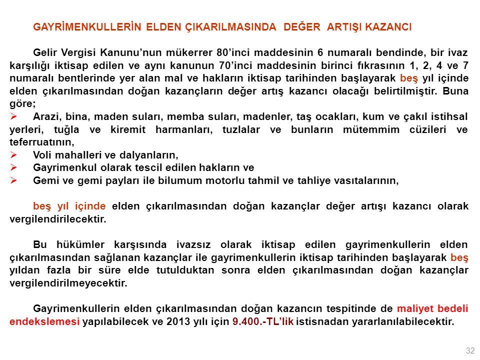 32 GAYRİMENKULLERİN ELDEN ÇIKARILMASINDA DEĞER ARTIŞI KAZANCI Gelir Vergisi Kanunu'nun mükerrer 80'inci maddesinin 6 numaralı bendinde, bir ivaz karşılığı iktisap edilen ve aynı kanunun 70'inci maddesinin birinci fıkrasının 1, 2, 4 ve 7 numaralı bentlerinde yer alan mal ve hakların iktisap tarihinden başlayarak beş yıl içinde elden çıkarılmasından doğan kazançların değer artış kazancı olacağı belirtilmiştir.