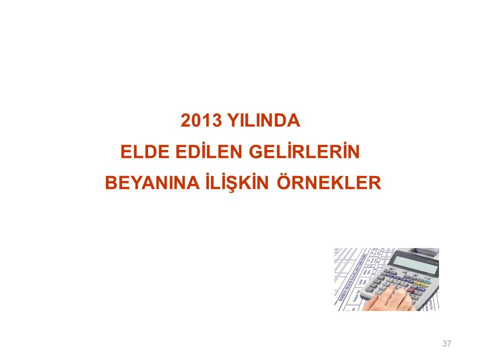 37 2013 YILINDA ELDE EDİLEN GELİRLERİN BEYANINA İLİŞKİN ÖRNEKLER