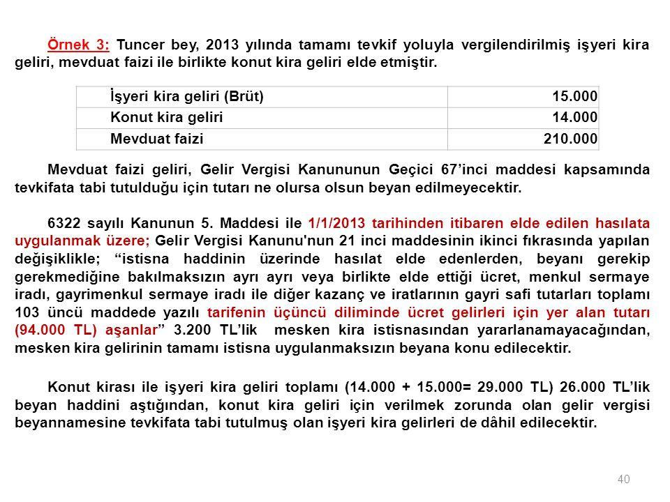40 İşyeri kira geliri (Brüt)15.000 Konut kira geliri14.000 Mevduat faizi210.000 Örnek 3: Tuncer bey, 2013 yılında tamamı tevkif yoluyla vergilendirilmiş işyeri kira geliri, mevduat faizi ile birlikte konut kira geliri elde etmiştir.