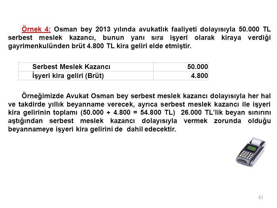 41 Serbest Meslek Kazancı50.000 İşyeri kira geliri (Brüt)4.800 Örnek 4: Osman bey 2013 yılında avukatlık faaliyeti dolayısıyla 50.000 TL serbest meslek kazancı, bunun yanı sıra işyeri olarak kiraya verdiği gayrimenkulünden brüt 4.800 TL kira geliri elde etmiştir.