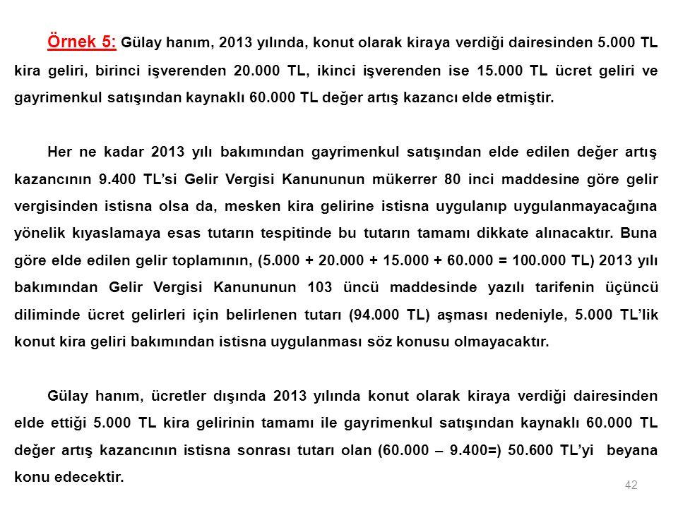 42 Örnek 5: Gülay hanım, 2013 yılında, konut olarak kiraya verdiği dairesinden 5.000 TL kira geliri, birinci işverenden 20.000 TL, ikinci işverenden ise 15.000 TL ücret geliri ve gayrimenkul satışından kaynaklı 60.000 TL değer artış kazancı elde etmiştir.
